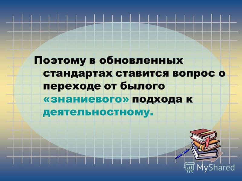 Поэтому в обновленных стандартах ставится вопрос о переходе от былого «знаниевого» подхода к деятельностному.