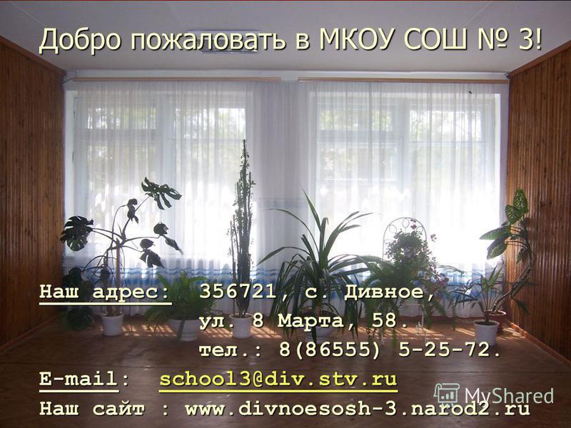 Добро пожаловать в МКОУ СОШ 3! Наш адрес: 356721, с. Дивное, Наш адрес: 356721, с. Дивное, ул. 8 Марта, 58. ул. 8 Марта, 58. тел.: 8(86555) 5-25-72. тел.: 8(86555) 5-25-72. E-mail: school3@div.stv.ru E-mail: school3@div.stv.ruschool3@div.stv.ruschool