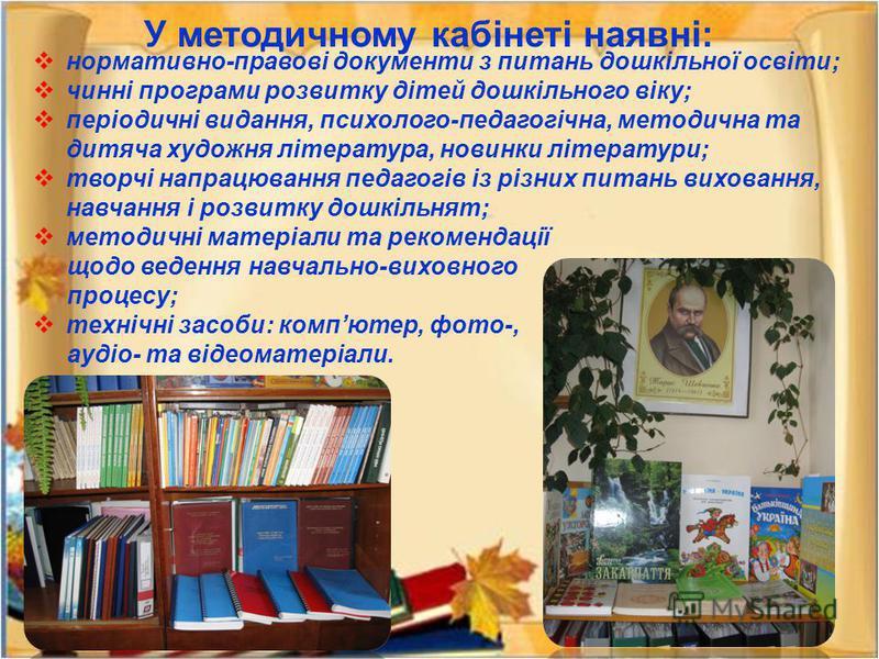 У методичному кабінеті наявні: нормативно-правові документи з питань дошкільної освіти; чинні програми розвитку дітей дошкільного віку; періодичні видання, психолого-педагогічна, методична та дитяча художня література, новинки літератури; творчі напр