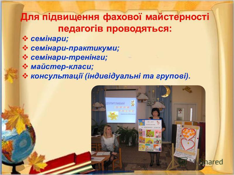 Для підвищення фахової майстерності педагогів проводяться: семінари; семінари-практикуми; семінари-тренінги; майстер-класи; консультації (індивідуальні та групові).