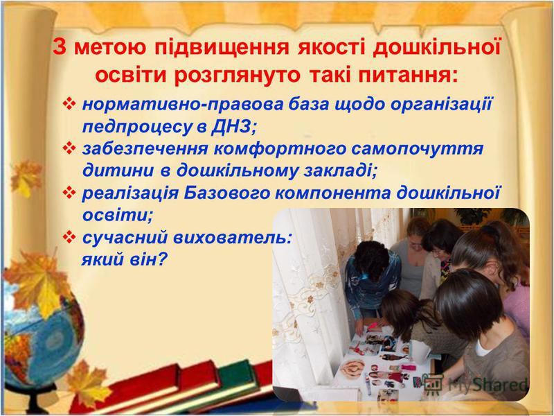 З метою підвищення якості дошкільної освіти розглянуто такі питання: нормативно-правова база щодо організації педпроцесу в ДНЗ; забезпечення комфортного самопочуття дитини в дошкільному закладі; реалізація Базового компонента дошкільної освіти; сучас