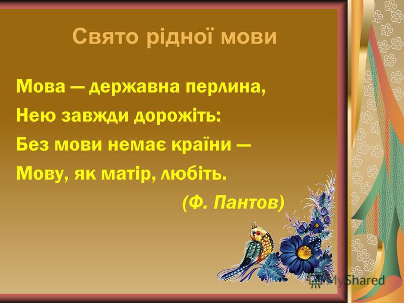 Свято рідної мови Мова державна перлина, Нею завжди дорожіть: Без мови немає країни Мову, як матір, любіть. (Ф. Пантов)