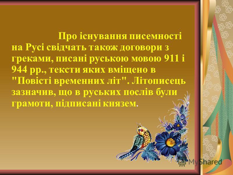 Про існування писемності на Русі свідчать також договори з греками, писані руською мовою 911 і 944 рр., тексти яких вміщено в Повісті временних літ. Літописець зазначив, що в руських послів були грамоти, підписані князем.