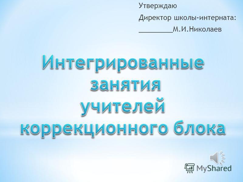 Утверждаю Директор школы-интерната: _________М.И.Николаев