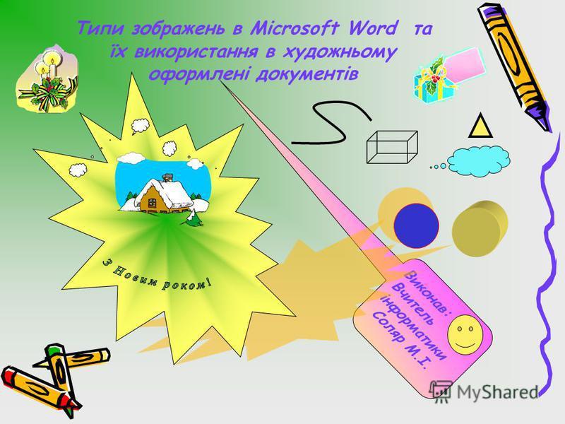 Типи зображень в Microsoft Word та їх використання в художньому оформлені документів Виконав:Вчительінформатики Соляр М.І.