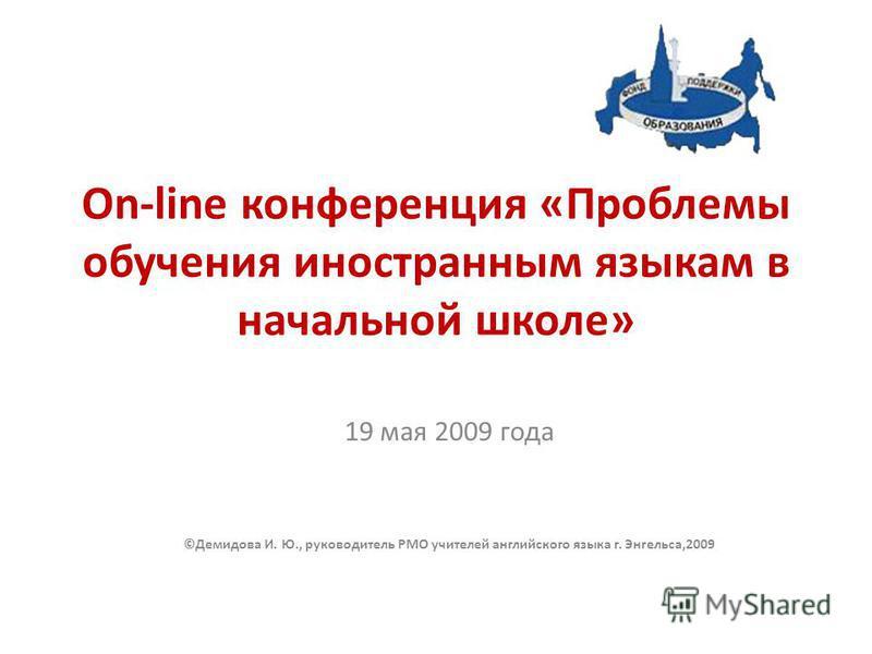 On-line конференция «Проблемы обучения иностранным языкам в начальной школе» 19 мая 2009 года ©Демидова И. Ю., руководитель РМО учителей английского языка г. Энгельса,2009