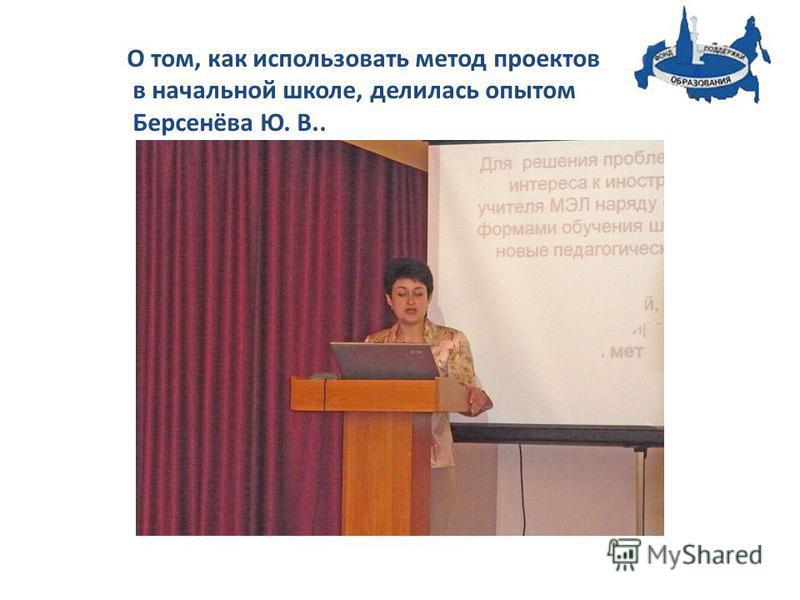 О том, как использовать метод проектов в начальной школе, делилась опытом Берсенёва Ю. В..