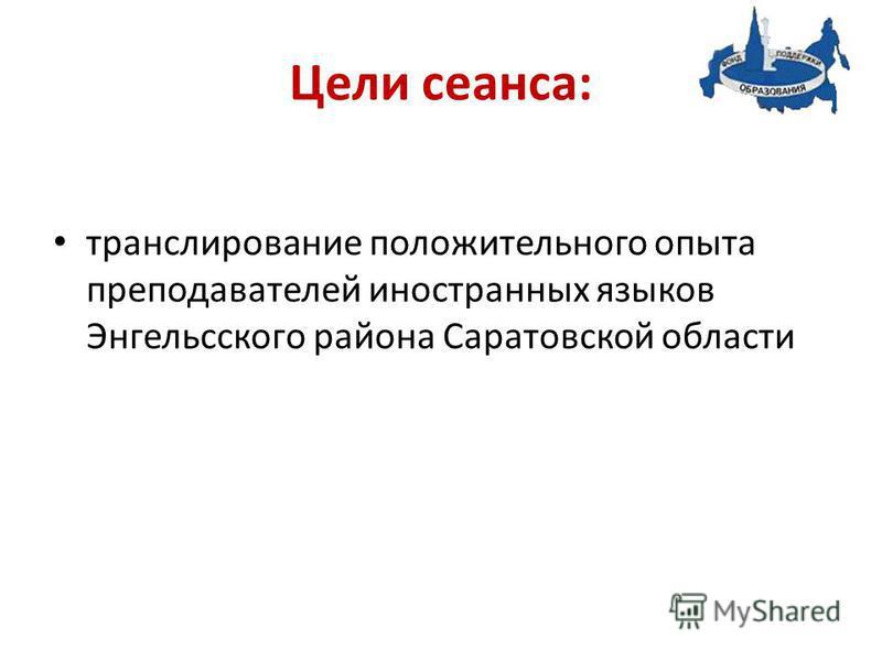 Цели сеанса: транслирование положительного опыта преподавателей иностранных языков Энгельсского района Саратовской области