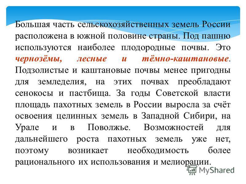Большая часть сельскохозяйственных земель России расположена в южной половине страны. Под пашню используются наиболее плодородные почвы. Это чернозёмы, лесные и тёмно-каштановые. Подзолистые и каштановые почвы менее пригодны для земледелия, на этих п