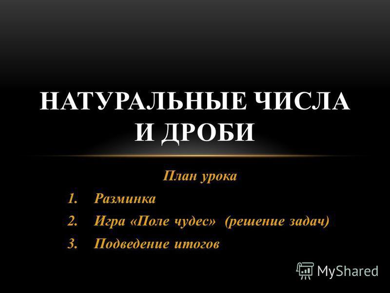 План урока 1. Разминка 2. Игра «Поле чудес» (решение задач) 3. Подведение итогов НАТУРАЛЬНЫЕ ЧИСЛА И ДРОБИ