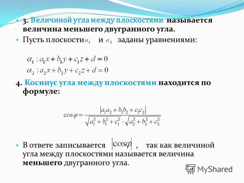 3. Величиной угла между плоскостями называется величина меньшего двугранного угла. Пусть плоскости и заданы уравнениями: 4. Косинус угла между плоскостями находится по формуле: В ответе записывается, так как величиной угла между плоскостями называетс