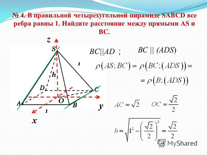 4. В правильной четырехугольной пирамиде SABCD все ребра равны 1. Найдите расстояние между прямыми АS и ВС. х y z 1 1 h O BC||AD ; ВС || (ADS)