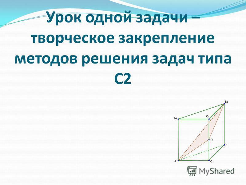 Урок одной задачи – творческое закрепление методов решения задач типа С2