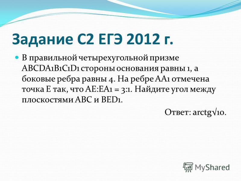 Задание С2 ЕГЭ 2012 г. В правильной четырехугольной призме ABCDA1B1C1D1 стороны основания равны 1, а боковые ребра равны 4. На ребре АА1 отмечена точка Е так, что АЕ:ЕА1 = 3:1. Найдите угол между плоскостями ABC и BED1. Ответ: arctg10.