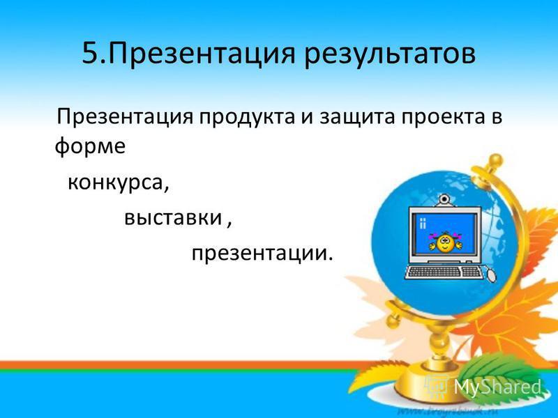 5. Презентация результатов Презентация продукта и защита проекта в форме конкурса, выставки, презентации.