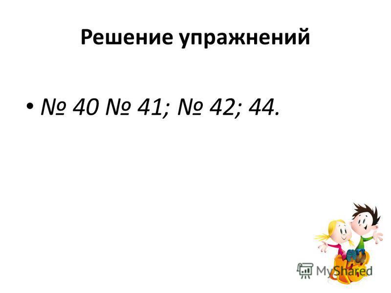 Решение упражнений 40 41; 42; 44.