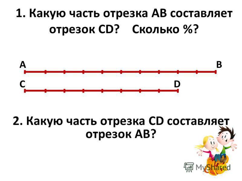 1. Какую часть отрезка АВ составляет отрезок СD? Сколько %? А В С D 2. Какую часть отрезка СD составляет отрезок АВ?