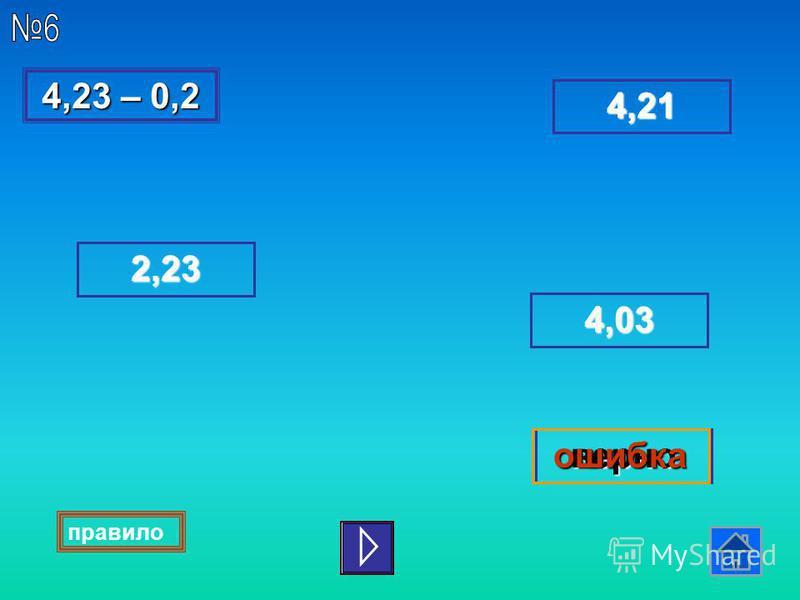 4,23 – 0,2 4,23 – 0,2 4,03 2222,,,, 2222 3333 верноошибка 4444,,,, 2222 1111 правило
