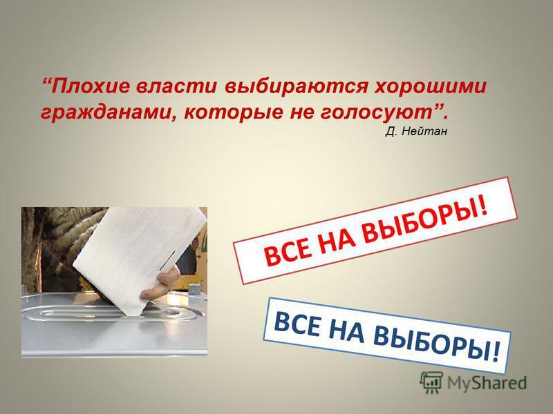 Плохие власти выбираются хорошими гражданами, которые не голосуют. Д. Нейтан ВСЕ НА ВЫБОРЫ!