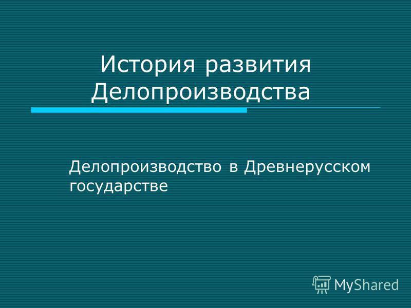 История развития Делопроизводства Делопроизводство в Древнерусском государстве