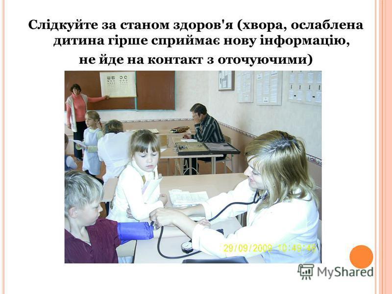 Слідкуйте за станом здоров'я (хвора, ослаблена дитина гірше сприймає нову інформацію, не йде на контакт з оточуючими)