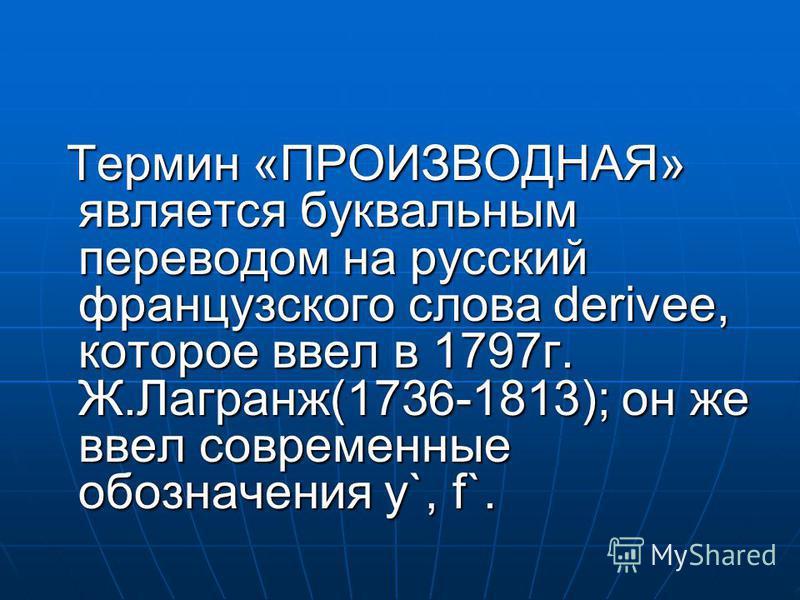 Термин «ПРОИЗВОДНАЯ» является буквальным переводом на русский французского слова derivee, которое ввел в 1797 г. Ж.Лагранж(1736-1813); он же ввел современные обозначения y`, f`. Термин «ПРОИЗВОДНАЯ» является буквальным переводом на русский французско