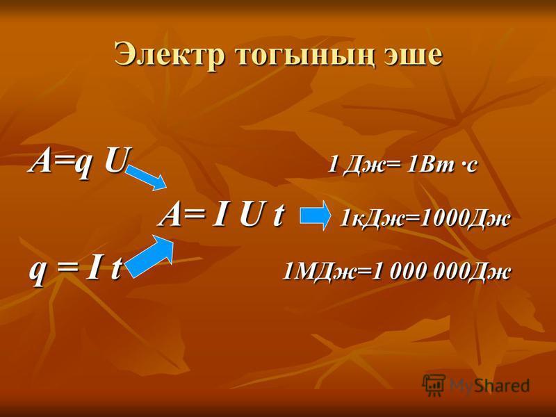 Электр тогының эше A=q U 1 Дж= 1Вт ·с A=q U 1 Дж= 1Вт ·с A= I U t 1кДж=1000Дж A= I U t 1кДж=1000Дж q = I t 1МДж=1 000 000Дж q = I t 1МДж=1 000 000Дж