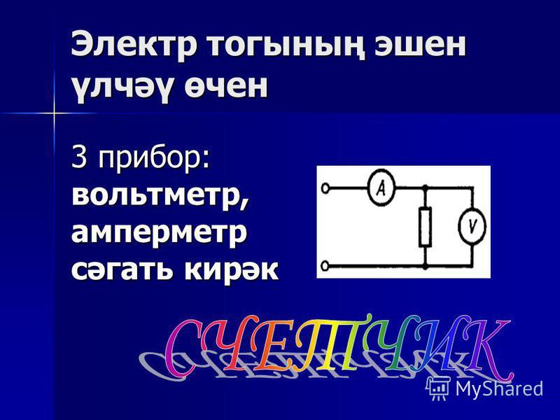 Электр тогының эшен үлчәү өчен 3 прибор: вольтметр,амперметр сәгать кирәк