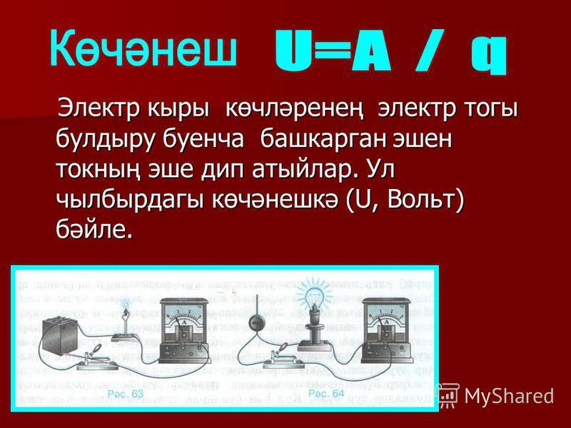 Электр кыры көчләренең электр тогы булдыру буенча башкарган эшен токның эше дип атыйлар. Ул чылбырдагы көчәнешкә (U, Вольт) бәйле. Электр кыры көчләренең электр тогы булдыру буенча башкарган эшен токның эше дип атыйлар. Ул чылбырдагы көчәнешкә (U, Во