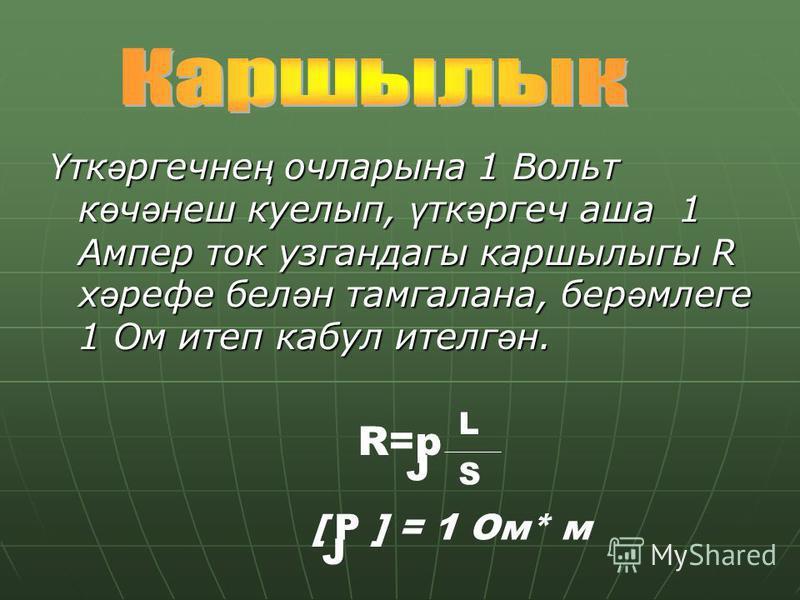 Үткәргечнең очларына 1 Вольт көчәнеш куелып, үткәргеч аша 1 Ампер ток узгандагы каршылыгы R хәрефе белән тамгалана, берәмлеге 1 Ом итеп кабул ителгән. R=p L S [ P ] = 1 Ом* м J J
