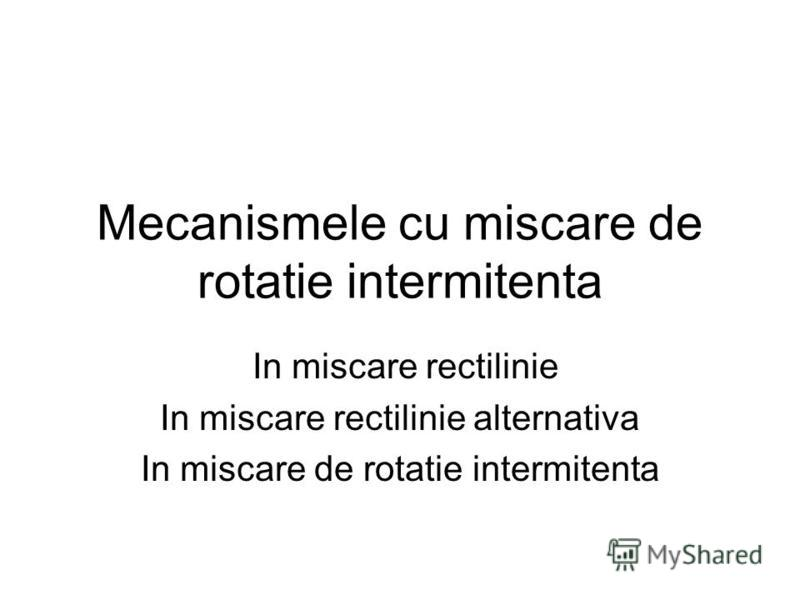 Mecanismele cu miscare de rotatie intermitenta In miscare rectilinie In miscare rectilinie alternativa In miscare de rotatie intermitenta