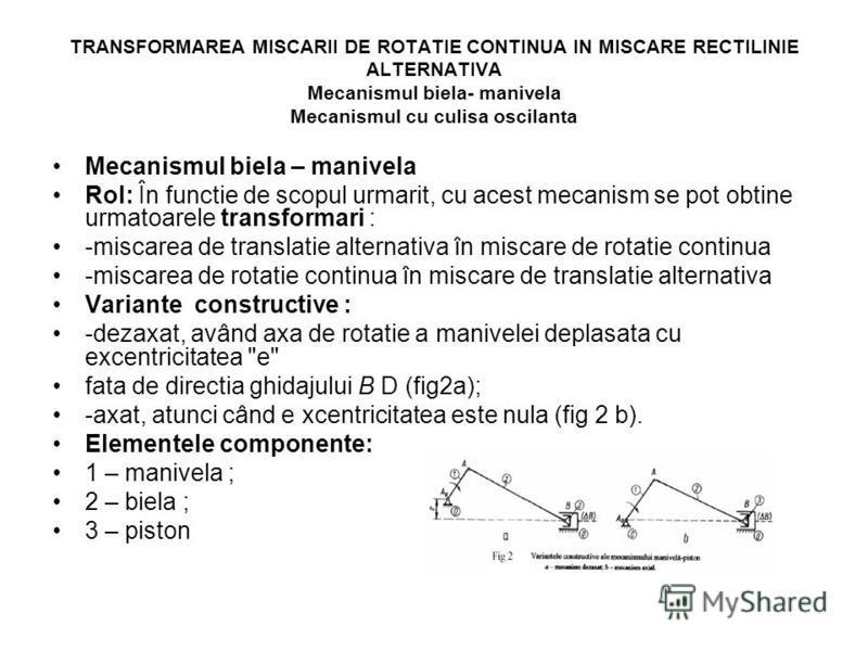 TRANSFORMAREA MISCARII DE ROTATIE CONTINUA IN MISCARE RECTILINIE ALTERNATIVA Mecanismul biela- manivela Mecanismul cu culisa oscilanta Mecanismul biela – manivela Rol: În functie de scopul urmarit, cu acest mecanism se pot obtine urmatoarele transfor