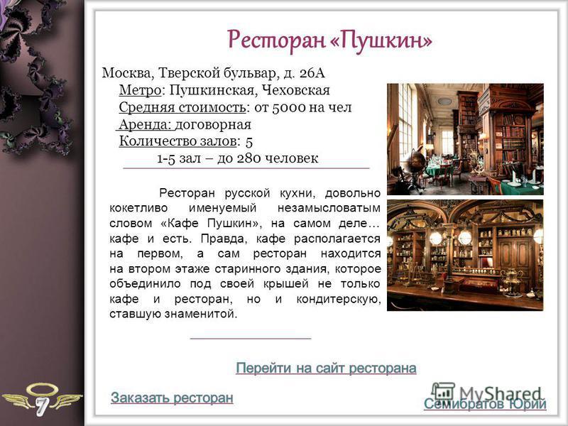 Ресторан «Пушкин» Ресторан русской кухни, довольно кокетливо именуемый незамысловатым словом «Кафе Пушкин», на самом деле… кафе и есть. Правда, кафе располагается на первом, а сам ресторан находится на втором этаже старинного здания, которое объедини