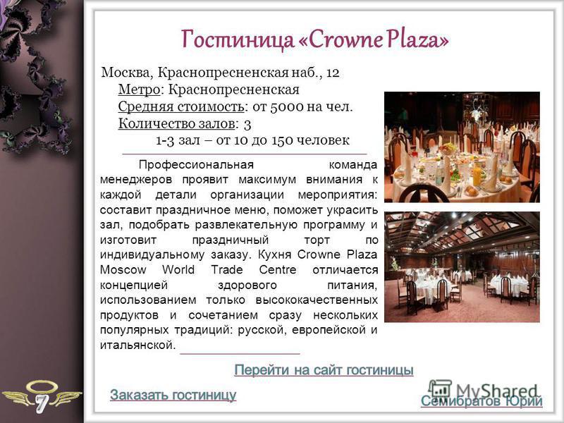 Гостиница «Crowne Plaza» Профессиональная команда менеджеров проявит максимум внимания к каждой детали организации мероприятия: составит праздничное меню, поможет украсить зал, подобрать развлекательную программу и изготовит праздничный торт по индив