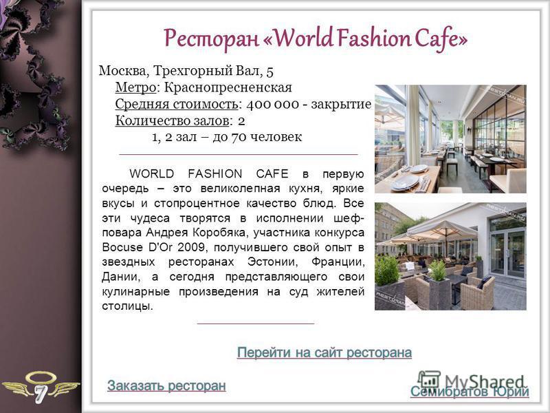 Ресторан «World Fashion Cafe» WORLD FASHION CAFE в первую очередь – это великолепная кухня, яркие вкусы и стопроцентное качество блюд. Все эти чудеса творятся в исполнении шеф- повара Андрея Коробяка, участника конкурса Bocuse D'Or 2009, получившего