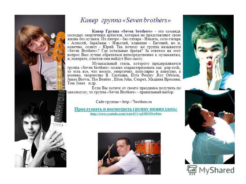 Кавер группа «Seven brothers» Кавер Группа «Seven brothers» - это команда молодых энергичных артистов, которые не представляют свою жизнь без музыки. Их пятеро - бас-гитара - Никита, соло-гитара - Алексей, барабаны - Николай, клавиши - Евгений, но и,