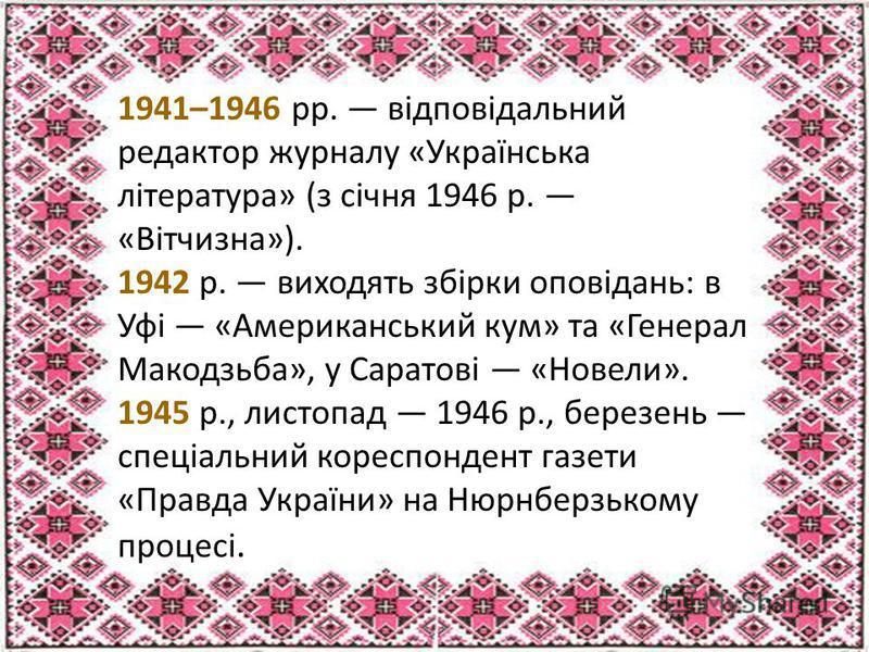 1941–1946 рр. відповідальний редактор журналу «Українська література» (з січня 1946 р. «Вітчизна»). 1942 р. виходять збірки оповідань: в Уфі «Американський кум» та «Генерал Макодзьба», у Саратові «Новели». 1945 р., листопад 1946 р., березень спеціаль