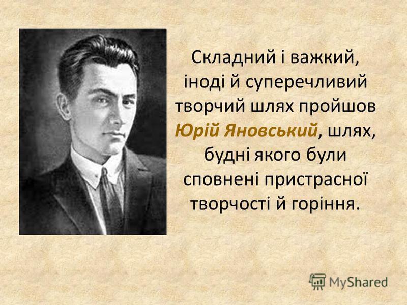 Складний і важкий, іноді й суперечливий творчий шлях пройшов Юрій Яновський, шлях, будні якого були сповнені пристрасної творчості й горіння.