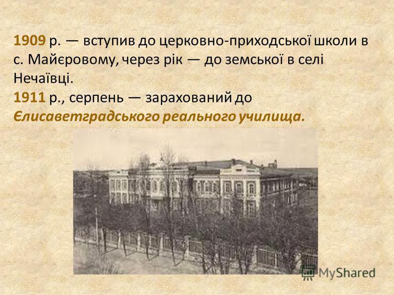 1909 р. вступив до церковно-приходської школи в с. Майєровому, через рік до земської в селі Нечаївці. 1911 р., серпень зарахований до Єлисаветградського реального училища.