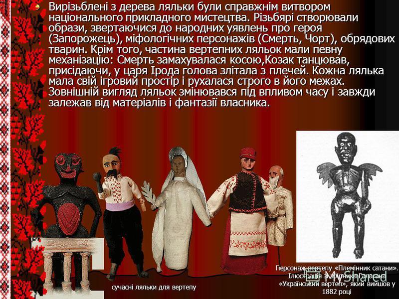 Вирізьблені з дерева ляльки були справжнім витвором національного прикладного мистецтва. Різьбярі створювали образи, звертаючися до народних уявлень про героя (Запорожець), міфологічних персонажів (Смерть, Чорт), обрядових тварин. Крім того, частина