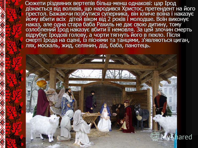 Сюжети різдвяних вертепів більш-менш однакові: цар Ірод дізнається від волхвів, що народився Христос, претендент на його престол. Бажаючи позбутися суперника, він кличе воїна і наказує йому вбити всіх дітей віком від 2 років і молодше. Воїн виконує н