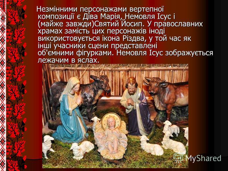 Незмінними персонажами вертепної композиції є Діва Марія, Немовля Ісус і (майже завжди)Святий Йосип. У православних храмах замість цих персонажів іноді використовується ікона Різдва, у той час як інші учасники сцени представлені об'ємними фігурками.