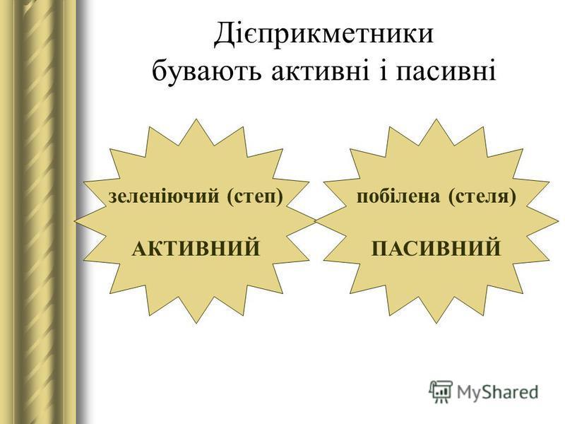 Дієприкметники бувають активні і пасивні зеленіючий (степ) АКТИВНИЙ побілена (стеля) ПАСИВНИЙ