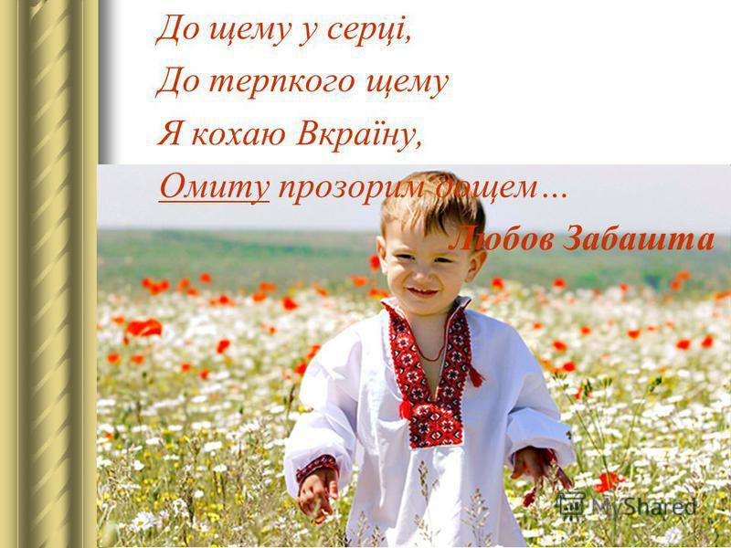 До щему у серці, До терпкого щему Я кохаю Вкраїну, Омиту прозорим дощем… Любов Забашта