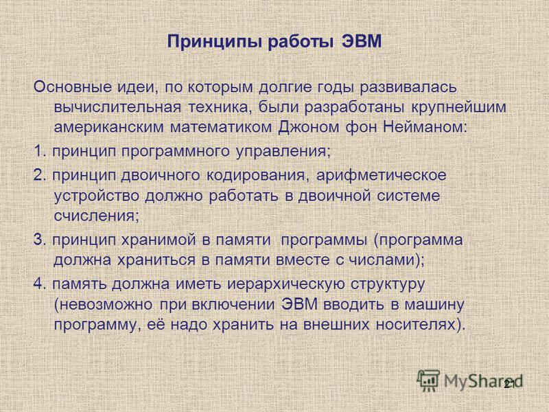 Принципы работы ЭВМ Основные идеи, по которым долгие годы развивалась вычислительная техника, были разработаны крупнейшим американским математиком Джоном фон Нейманом: 1. принцип программного управления; 2. принцип двоичного кодирования, арифметическ