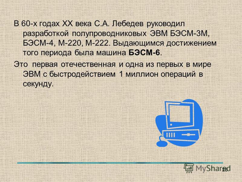 В 60-х годах ХХ века С.А. Лебедев руководил разработкой полупроводниковых ЭВМ БЭСМ-3М, БЭСМ-4, М-220, М-222. Выдающимся достижением того периода была машина БЭСМ-6. Это первая отечественная и одна из первых в мире ЭВМ с быстродействием 1 миллион опер