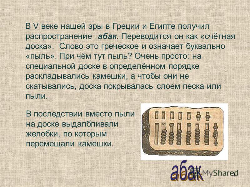 В V веке нашей эры в Греции и Египте получил распространение абак. Переводится он как «счётная доска». Слово это греческое и означает буквально «пыль». При чём тут пыль? Очень просто: на специальной доске в определённом порядке раскладывались камешки