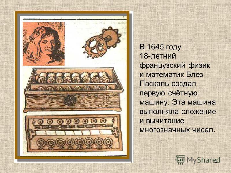 В 1645 году 18-летний французский физик и математик Блез Паскаль создал первую счётную машину. Эта машина выполняла сложение и вычитание многозначных чисел. 6