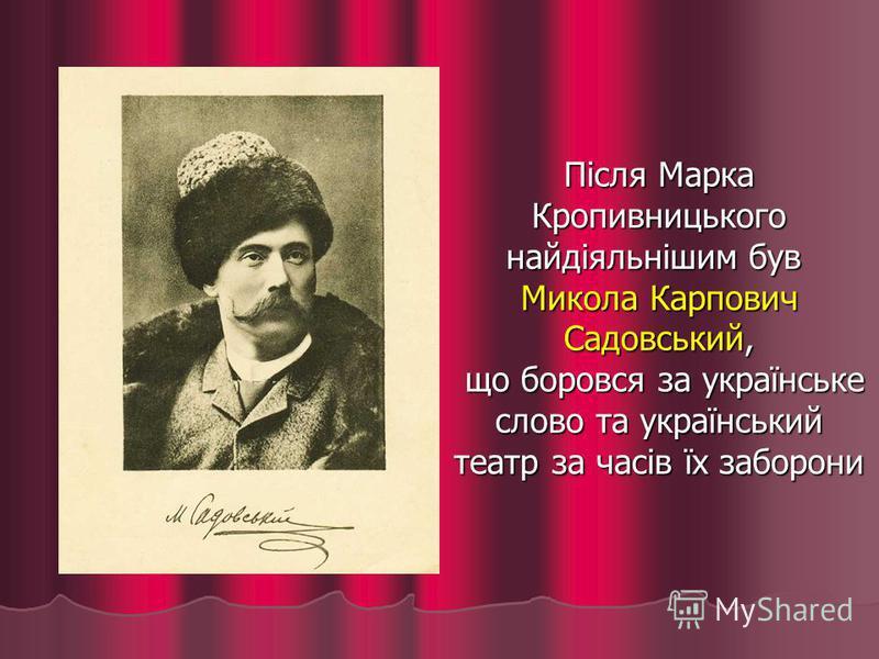 Після Марка Кропивницького найдіяльнішим був Микола Карпович Садовський, що боровся за українське слово та український театр за часів їх заборони