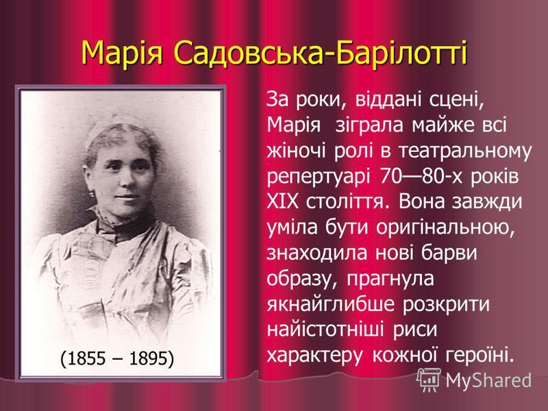 Марія Садовська-Барілотті За роки, віддані сцені, Марія зіграла майже всі жіночі ролі в театральному репертуарі 7080-х років XIX століття. Вона завжди уміла бути оригінальною, знаходила нові барви образу, прагнула якнайглибше розкрити найістотніші ри